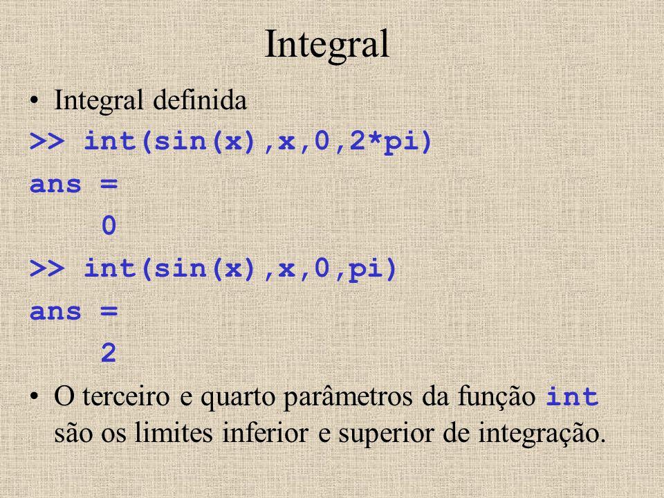 Integral Integral definida >> int(sin(x),x,0,2*pi) ans = 0 >> int(sin(x),x,0,pi) ans = 2 O terceiro e quarto parâmetros da função int são os limites i