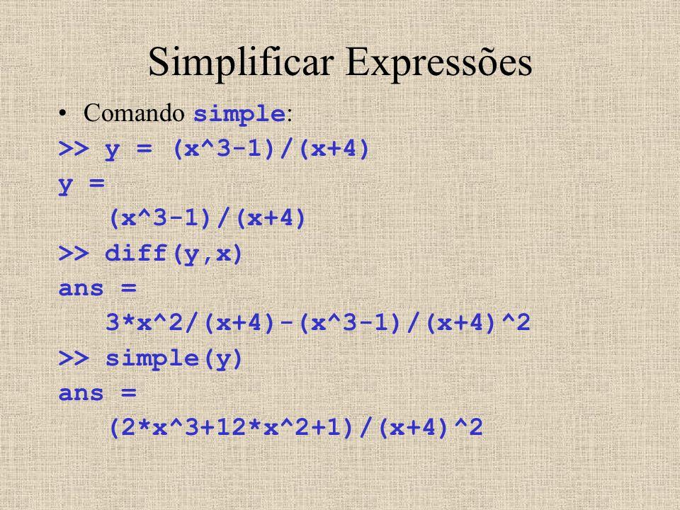 Simplificar Expressões Comando simple : >> y = (x^3-1)/(x+4) y = (x^3-1)/(x+4) >> diff(y,x) ans = 3*x^2/(x+4)-(x^3-1)/(x+4)^2 >> simple(y) ans = (2*x^