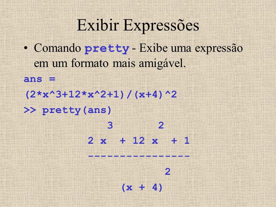 Exibir Expressões Comando pretty - Exibe uma expressão em um formato mais amigável. ans = (2*x^3+12*x^2+1)/(x+4)^2 >> pretty(ans) 3 2 2 x + 12 x + 1 -