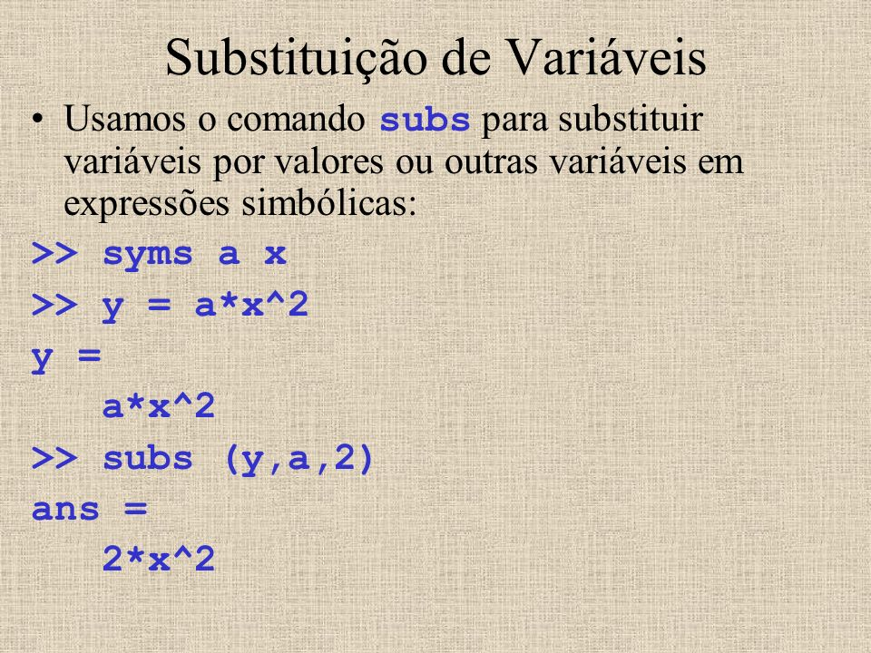 Substituição de Variáveis Usamos o comando subs para substituir variáveis por valores ou outras variáveis em expressões simbólicas: >> syms a x >> y =