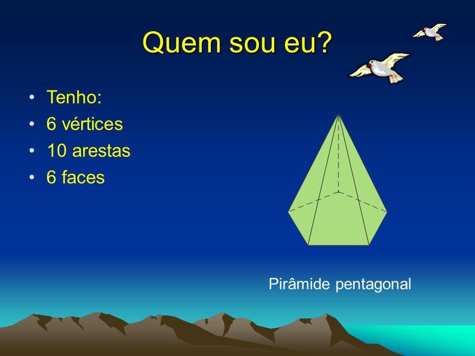 Quem sou eu? Tenho: 6 vértices 10 arestas 6 faces Pirâmide pentagonal