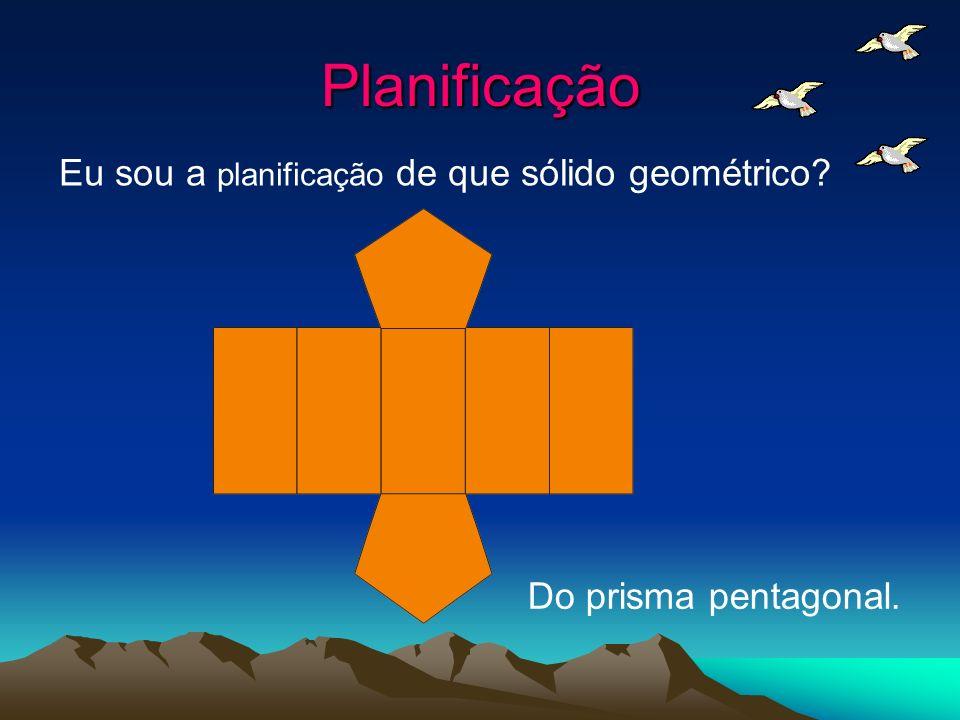 Planificação Eu sou a planificação de que sólido geométrico? Do prisma pentagonal.