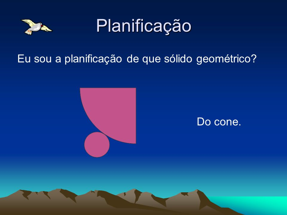 Planificação Eu sou a planificação de que sólido geométrico? Do cone.