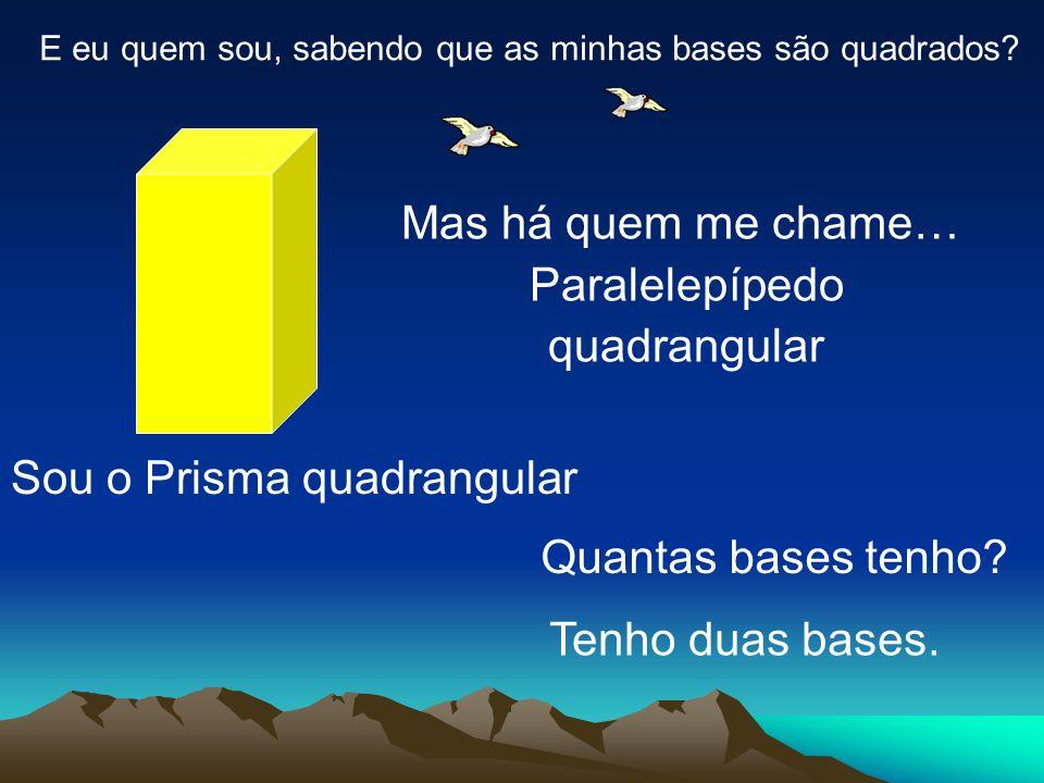 E eu quem sou, sabendo que as minhas bases são quadrados? Sou o Prisma quadrangular Mas há quem me chame… Paralelepípedo quadrangular Quantas bases te