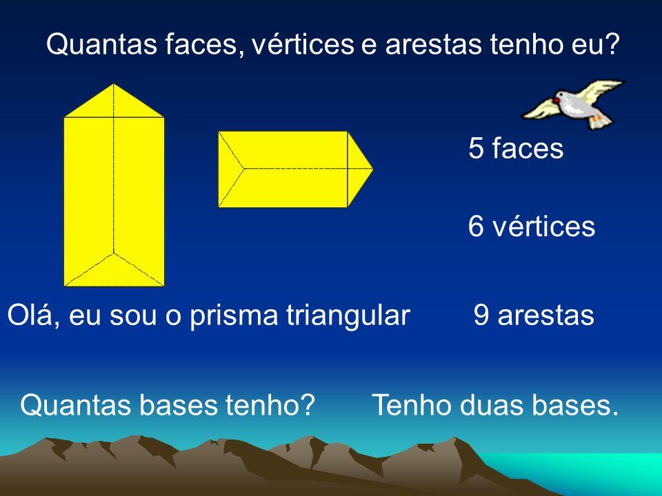 Olá, eu sou o prisma triangular Quantas faces, vértices e arestas tenho eu? 5 faces 6 vértices 9 arestas Tenho duas bases.Quantas bases tenho?