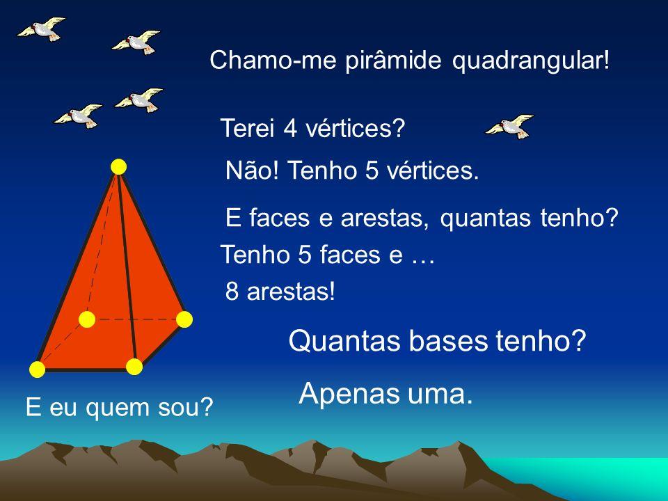 E eu quem sou? Chamo-me pirâmide quadrangular! Terei 4 vértices? Não! Tenho 5 vértices. E faces e arestas, quantas tenho? Tenho 5 faces e … 8 arestas!