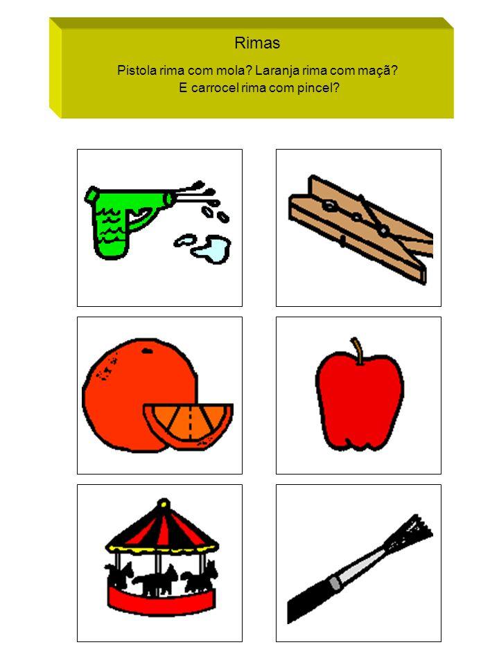 Rimas Pistola rima com mola? Laranja rima com maçã? E carrocel rima com pincel?
