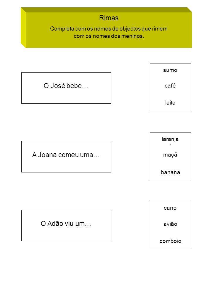Rimas Completa com os nomes de objectos que rimem com os nomes dos meninos. O José bebe… sumo café leite A Joana comeu uma… laranja ~ maçã banana O Ad