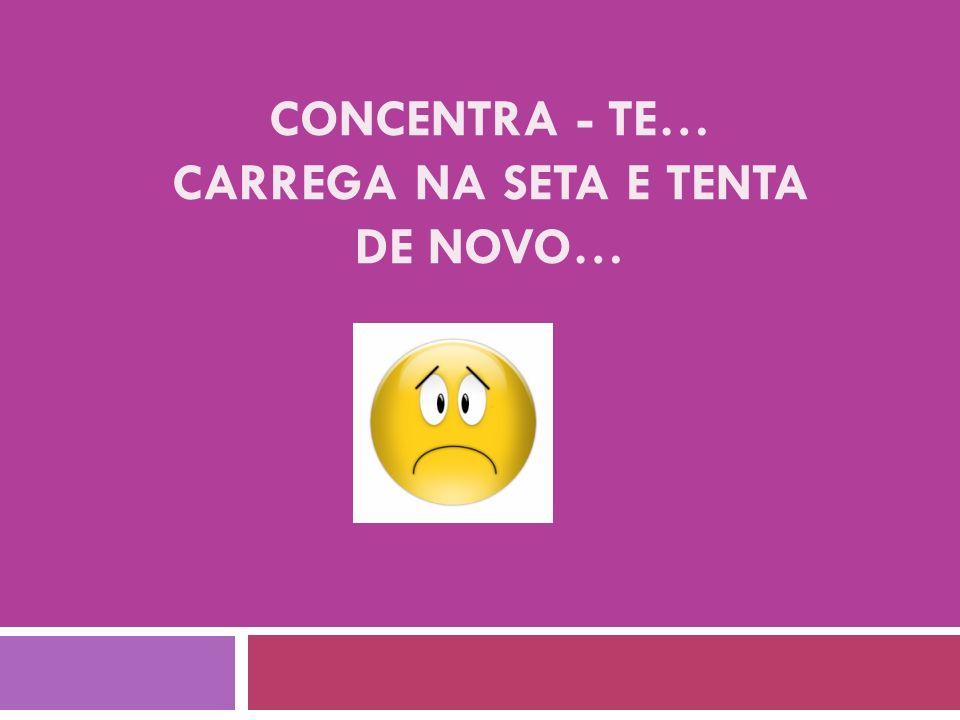 CONCENTRA - TE… CARREGA NA SETA E TENTA DE NOVO…