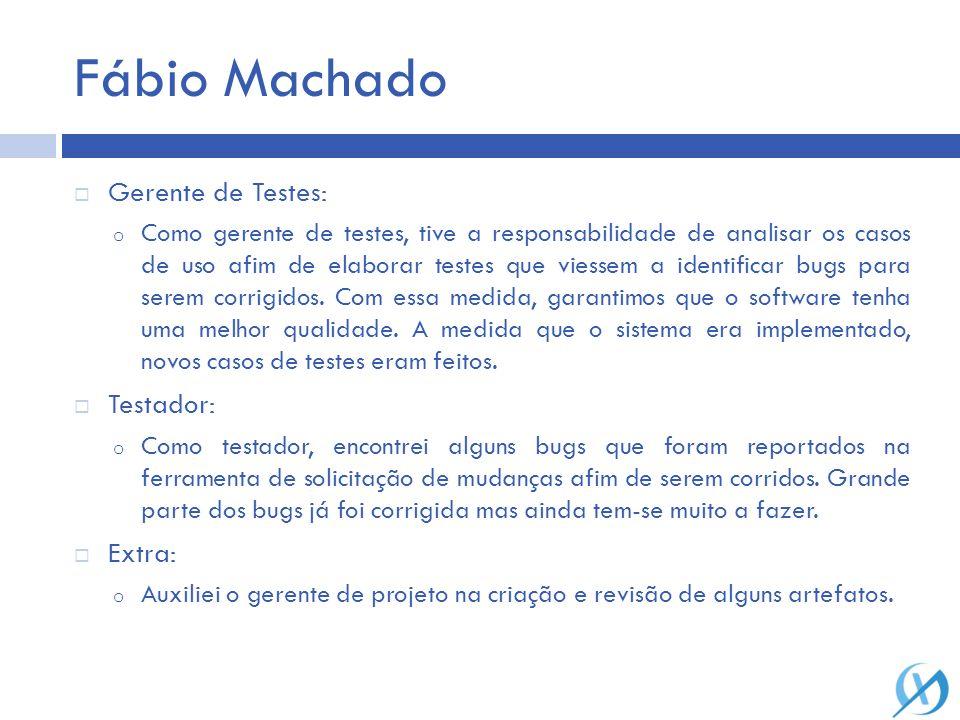 Fábio Machado Gerente de Testes: o Como gerente de testes, tive a responsabilidade de analisar os casos de uso afim de elaborar testes que viessem a i