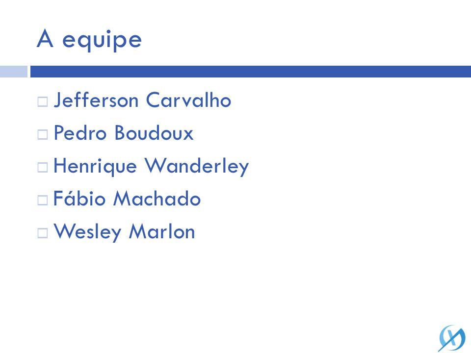 A equipe Jefferson Carvalho Pedro Boudoux Henrique Wanderley Fábio Machado Wesley Marlon
