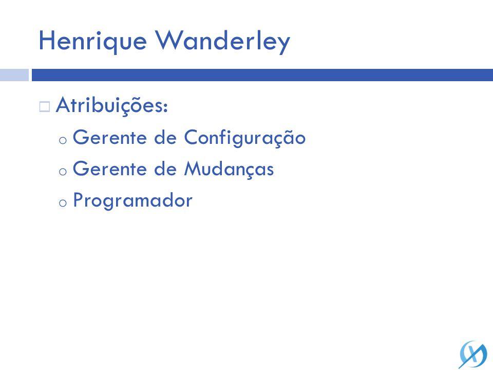Henrique Wanderley Gerente de Configuração o Descrição Gerente de Mudanças o Descrição Programador o Descrição