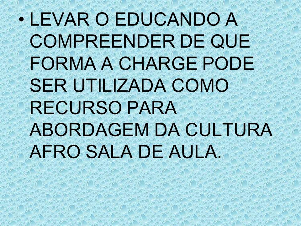 LEVAR O EDUCANDO A COMPREENDER DE QUE FORMA A CHARGE PODE SER UTILIZADA COMO RECURSO PARA ABORDAGEM DA CULTURA AFRO SALA DE AULA.