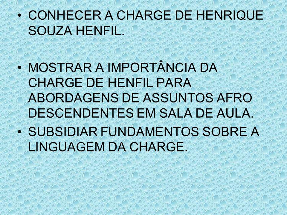 CONHECER A CHARGE DE HENRIQUE SOUZA HENFIL. MOSTRAR A IMPORTÂNCIA DA CHARGE DE HENFIL PARA ABORDAGENS DE ASSUNTOS AFRO DESCENDENTES EM SALA DE AULA. S