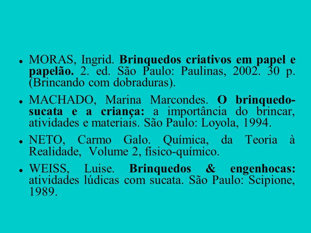 MORAS, Ingrid. Brinquedos criativos em papel e papelão. 2. ed. São Paulo: Paulinas, 2002. 30 p. (Brincando com dobraduras). MACHADO, Marina Marcondes.