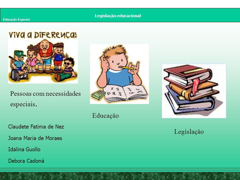 Legislação educacional Educação Especial Claudete Fatima de Nez Joana Maria de Moraes Idalina Guollo Debora Cadoná Pessoas com necessidades especiais.