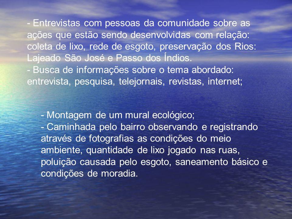 - Entrevistas com pessoas da comunidade sobre as ações que estão sendo desenvolvidas com relação: coleta de lixo, rede de esgoto, preservação dos Rios