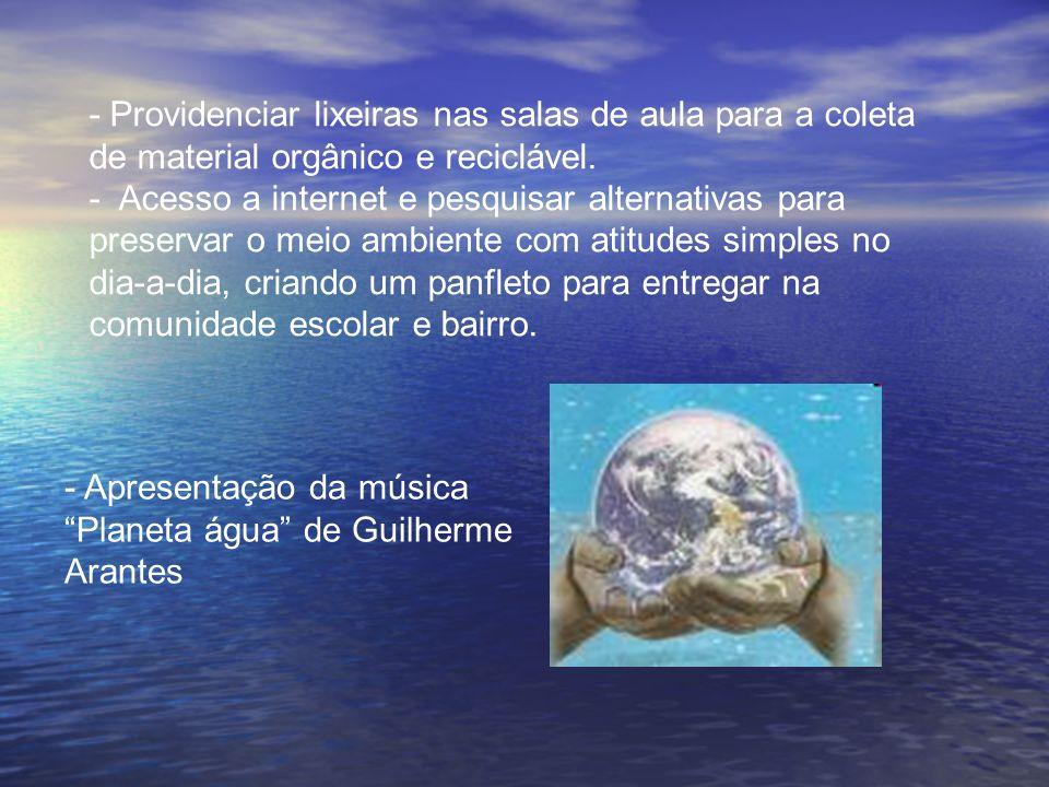 - Providenciar lixeiras nas salas de aula para a coleta de material orgânico e reciclável. - Acesso a internet e pesquisar alternativas para preservar