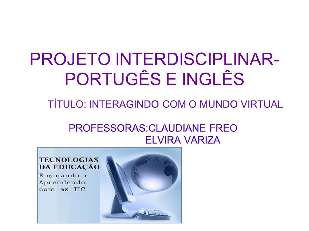 PROJETO INTERDISCIPLINAR- PORTUGÊS E INGLÊS TÍTULO: INTERAGINDO COM O MUNDO VIRTUAL PROFESSORAS:CLAUDIANE FREO ELVIRA VARIZA
