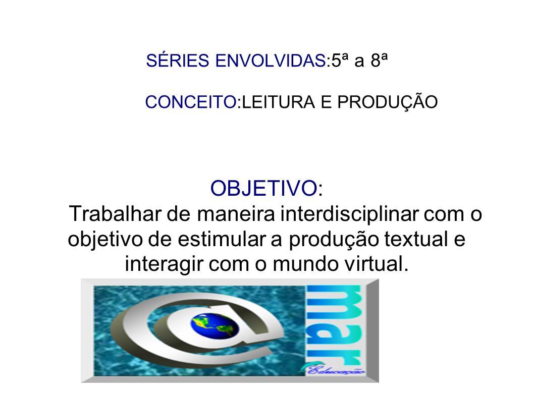SÉRIES ENVOLVIDAS: 5ª a 8ª CONCEITO:LEITURA E PRODUÇÃO OBJETIVO: Trabalhar de maneira interdisciplinar com o objetivo de estimular a produção textual