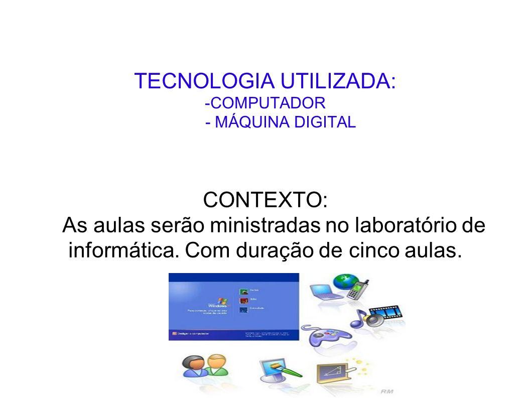 TECNOLOGIA UTILIZADA: -COMPUTADOR - MÁQUINA DIGITAL CONTEXTO: As aulas serão ministradas no laboratório de informática. Com duração de cinco aulas.