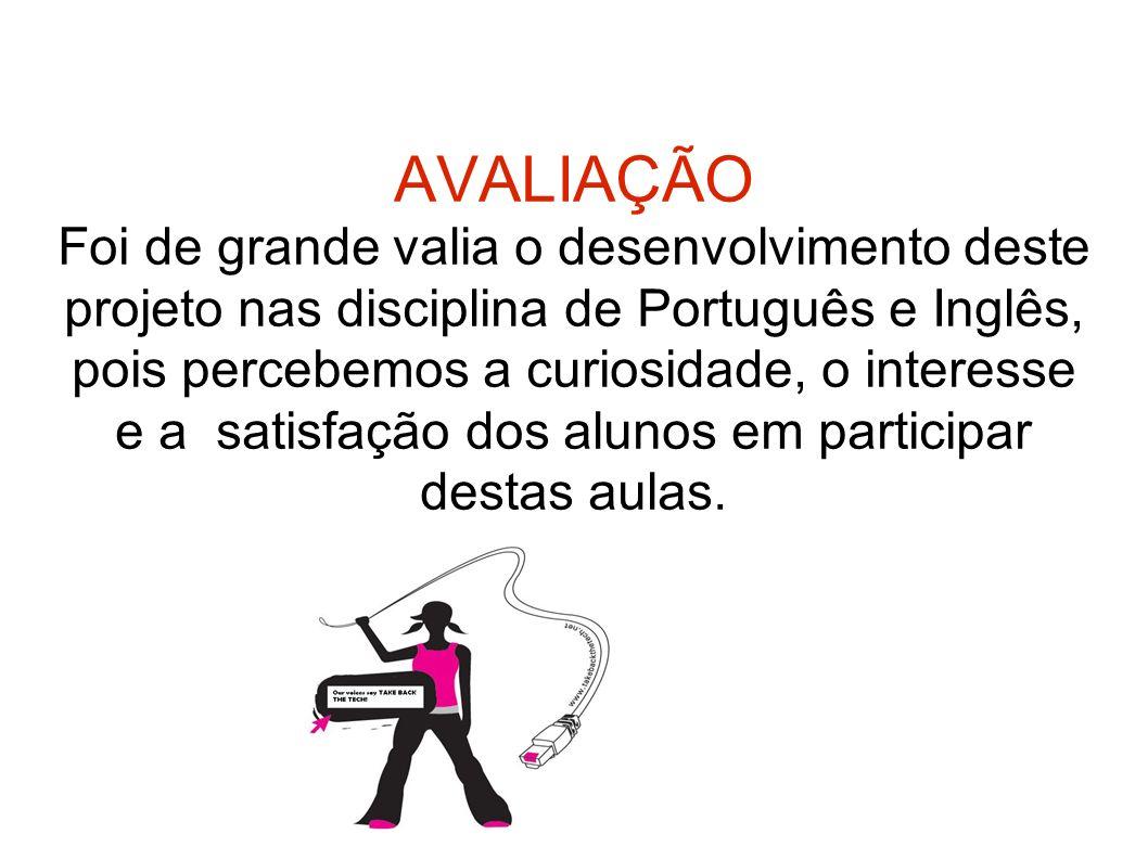 AVALIAÇÃO Foi de grande valia o desenvolvimento deste projeto nas disciplina de Português e Inglês, pois percebemos a curiosidade, o interesse e a sat