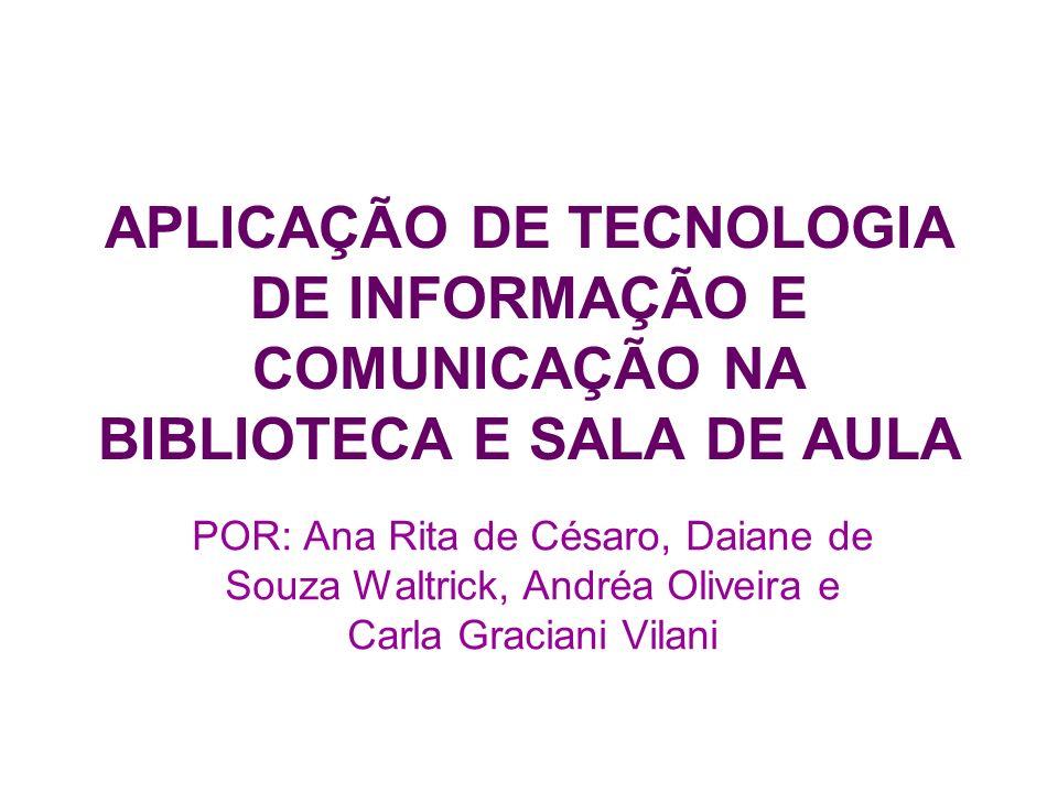 APLICAÇÃO DE TECNOLOGIA DE INFORMAÇÃO E COMUNICAÇÃO NA BIBLIOTECA E SALA DE AULA POR: Ana Rita de Césaro, Daiane de Souza Waltrick, Andréa Oliveira e
