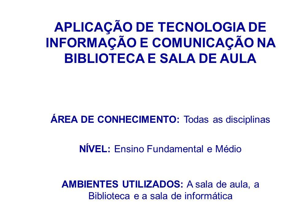 APLICAÇÃO DE TECNOLOGIA DE INFORMAÇÃO E COMUNICAÇÃO NA BIBLIOTECA E SALA DE AULA ÁREA DE CONHECIMENTO: Todas as disciplinas NÍVEL: Ensino Fundamental