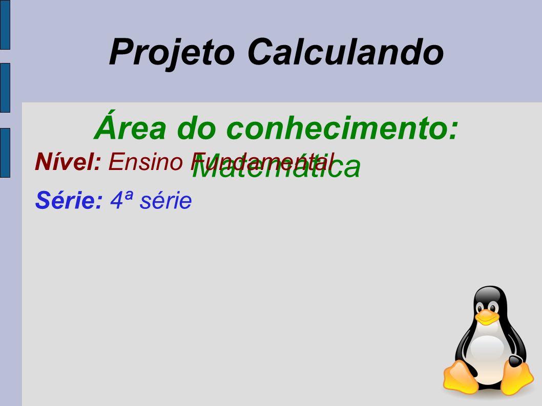 Área do conhecimento: Matemática Nível: Ensino Fundamental Série: 4ª série Projeto Calculando
