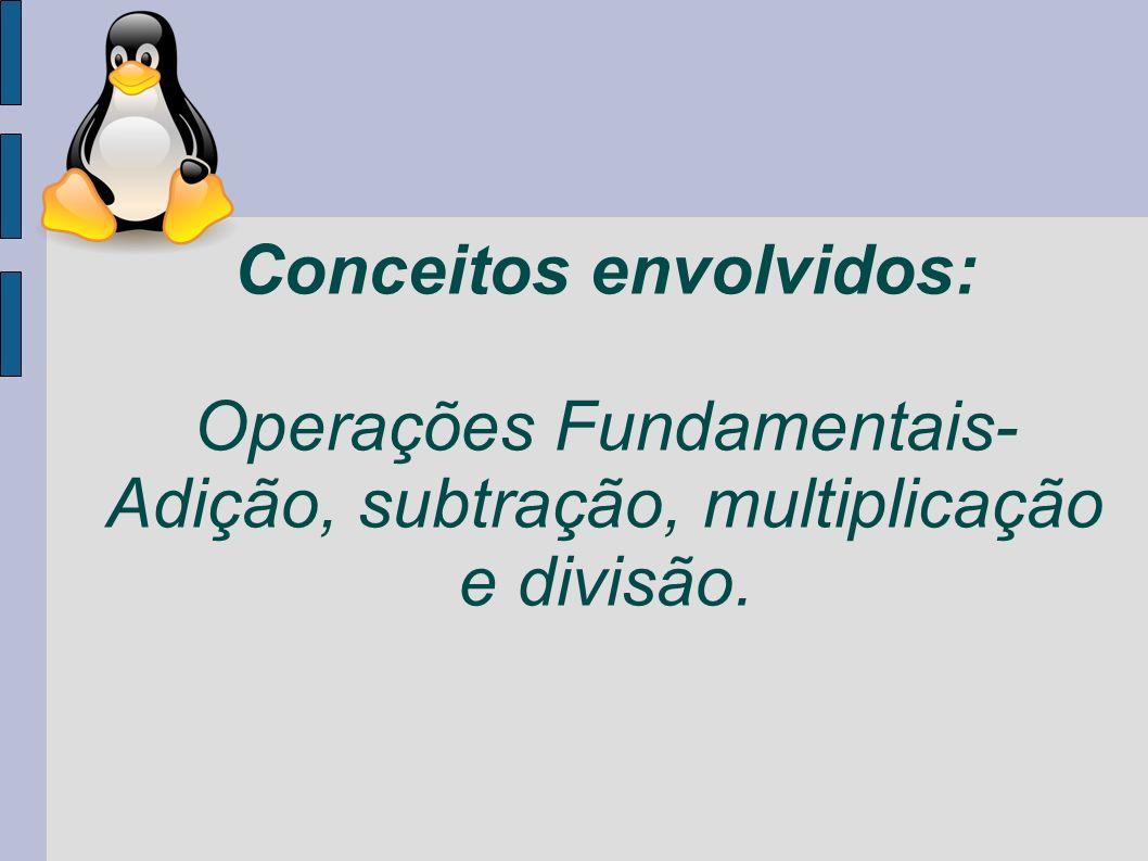 Conceitos envolvidos: Operações Fundamentais- Adição, subtração, multiplicação e divisão.