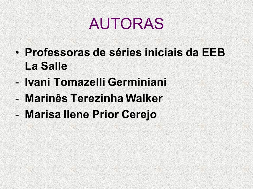 AUTORAS Professoras de séries iniciais da EEB La Salle -Ivani Tomazelli Germiniani -Marinês Terezinha Walker -Marisa Ilene Prior Cerejo