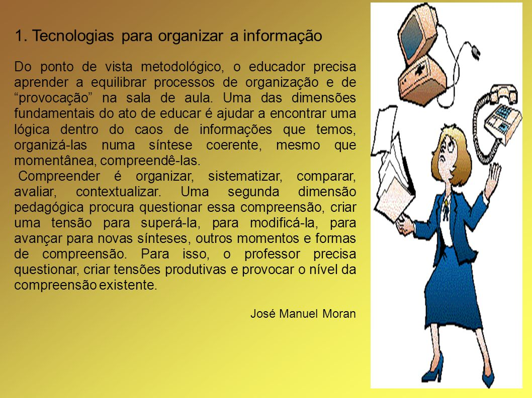1. Tecnologias para organizar a informação Do ponto de vista metodológico, o educador precisa aprender a equilibrar processos de organização e de prov