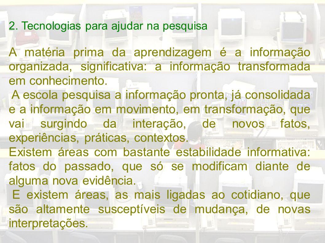 2. Tecnologias para ajudar na pesquisa A matéria prima da aprendizagem é a informação organizada, significativa: a informação transformada em conhecim