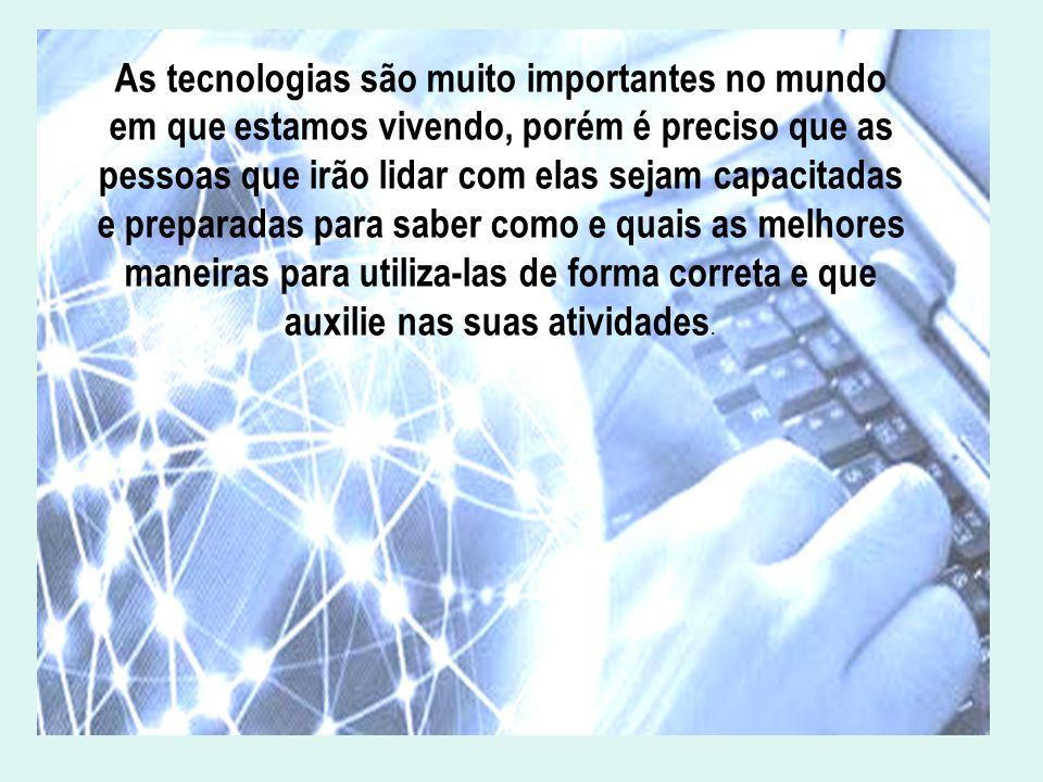 As tecnologias são muito importantes no mundo em que estamos vivendo, porém é preciso que as pessoas que irão lidar com elas sejam capacitadas e prepa