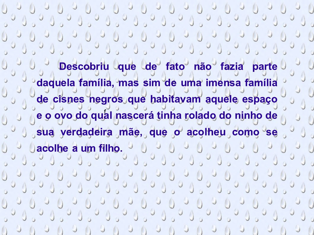 f Descobriu que de fato não fazia parte daquela família, mas sim de uma imensa família de cisnes negros que habitavam aquele espaço e o ovo do qual na