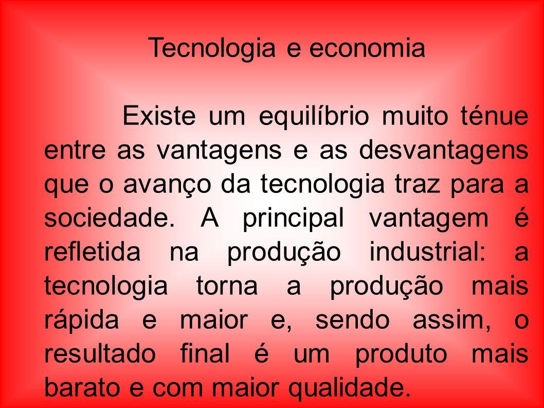 Tecnologia e economia Existe um equilíbrio muito ténue entre as vantagens e as desvantagens que o avanço da tecnologia traz para a sociedade. A princi