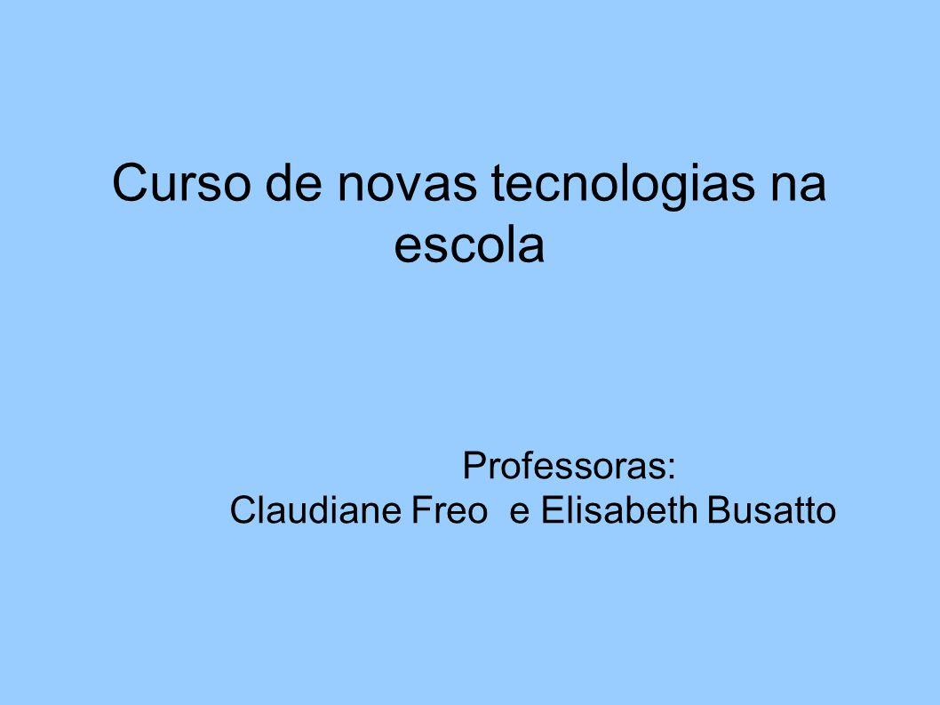 Curso de novas tecnologias na escola Professoras: Claudiane Freo e Elisabeth Busatto