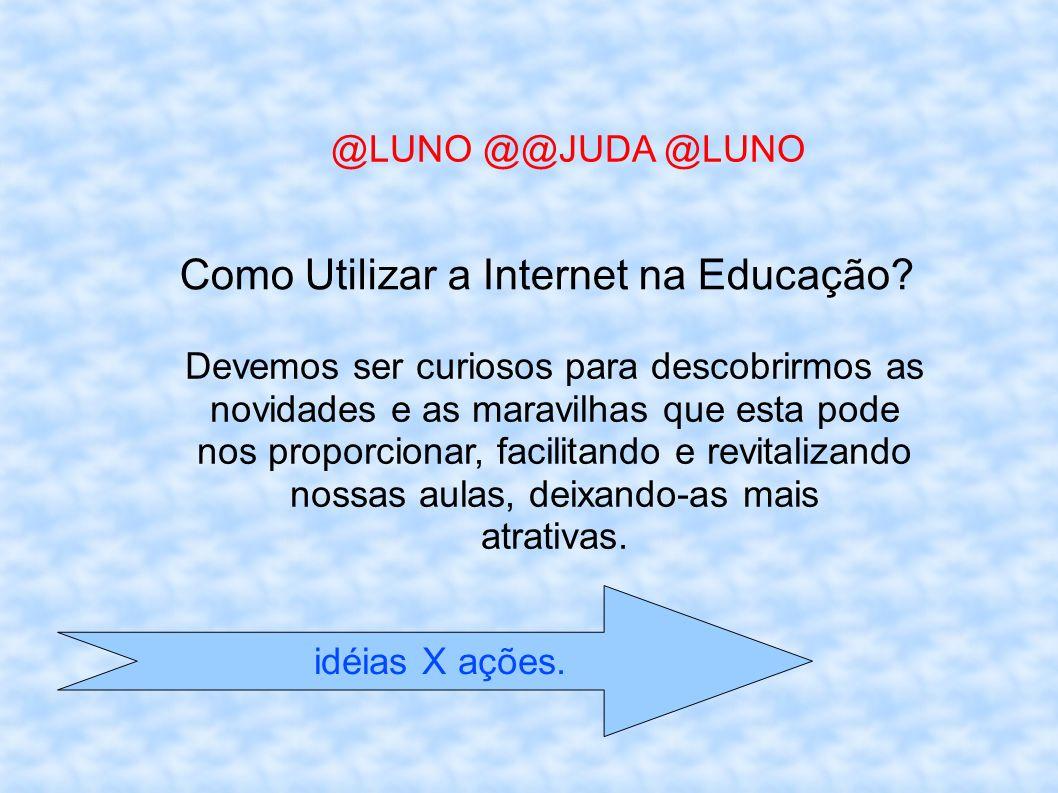 idéias X ações. @LUNO @@JUDA @LUNO Como Utilizar a Internet na Educação? Devemos ser curiosos para descobrirmos as novidades e as maravilhas que esta