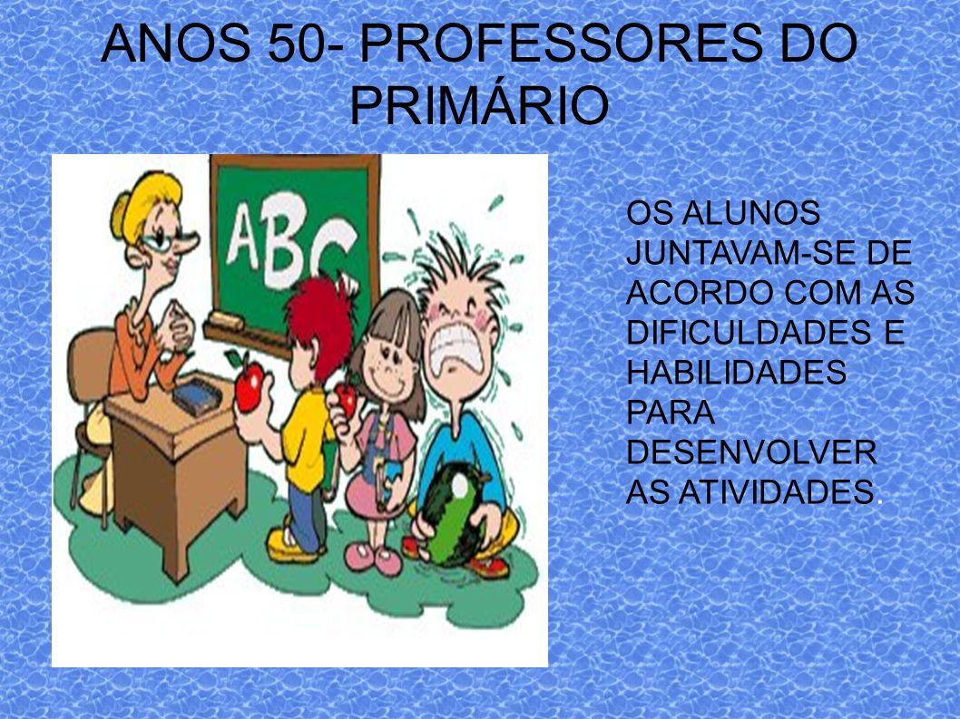 ANOS 50- PROFESSORES DO PRIMÁRIO OS ALUNOS JUNTAVAM-SE DE ACORDO COM AS DIFICULDADES E HABILIDADES PARA DESENVOLVER AS ATIVIDADES.