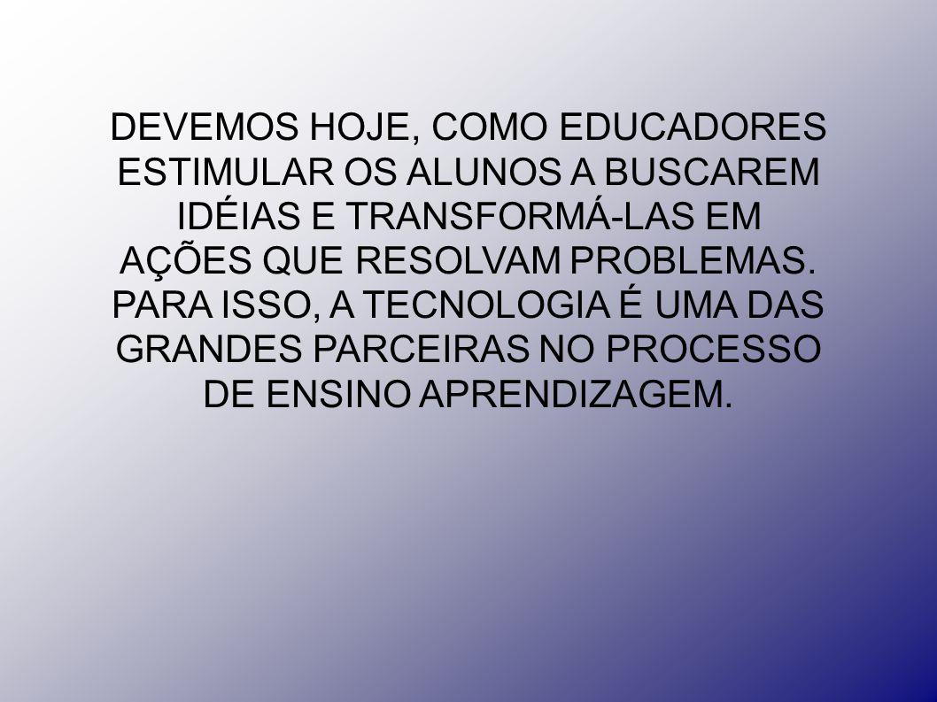 DEVEMOS HOJE, COMO EDUCADORES ESTIMULAR OS ALUNOS A BUSCAREM IDÉIAS E TRANSFORMÁ-LAS EM AÇÕES QUE RESOLVAM PROBLEMAS. PARA ISSO, A TECNOLOGIA É UMA DA