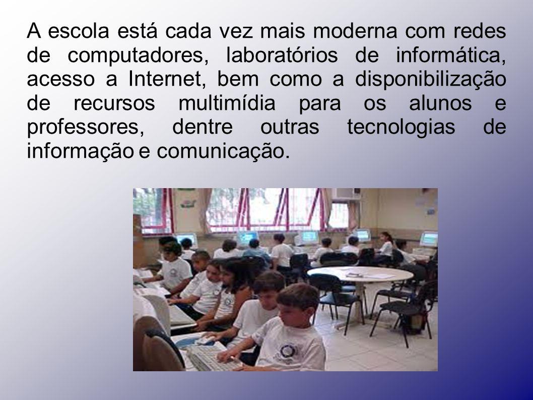 A escola está cada vez mais moderna com redes de computadores, laboratórios de informática, acesso a Internet, bem como a disponibilização de recursos