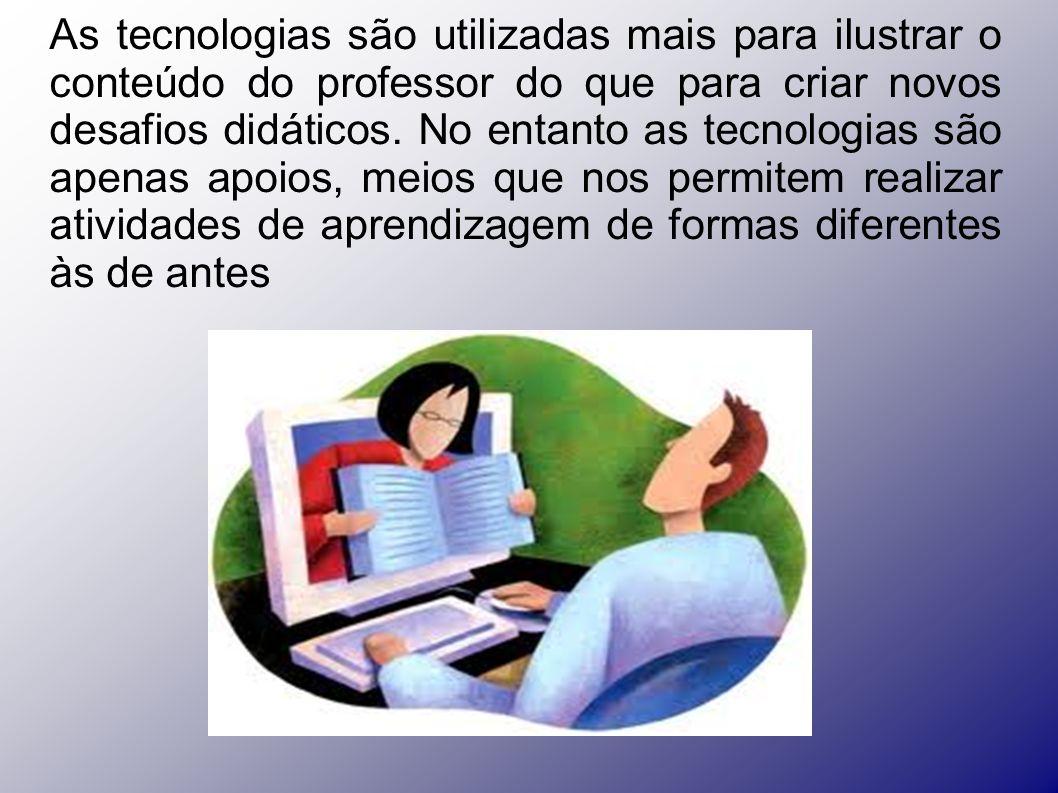 As tecnologias são utilizadas mais para ilustrar o conteúdo do professor do que para criar novos desafios didáticos. No entanto as tecnologias são ape