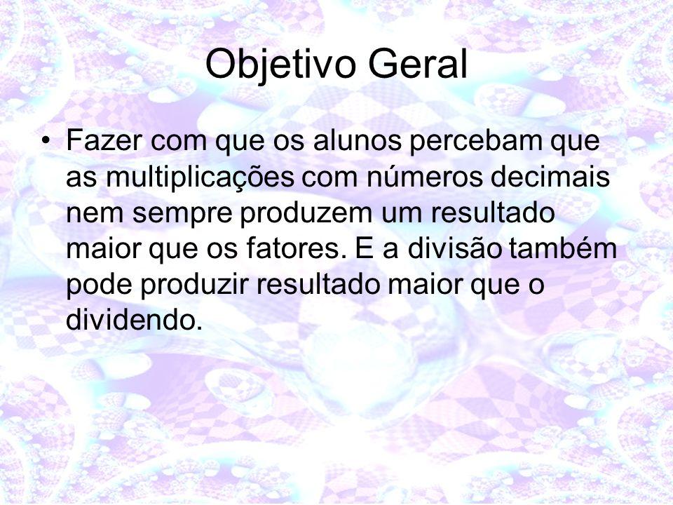Objetivo Geral Fazer com que os alunos percebam que as multiplicações com números decimais nem sempre produzem um resultado maior que os fatores. E a