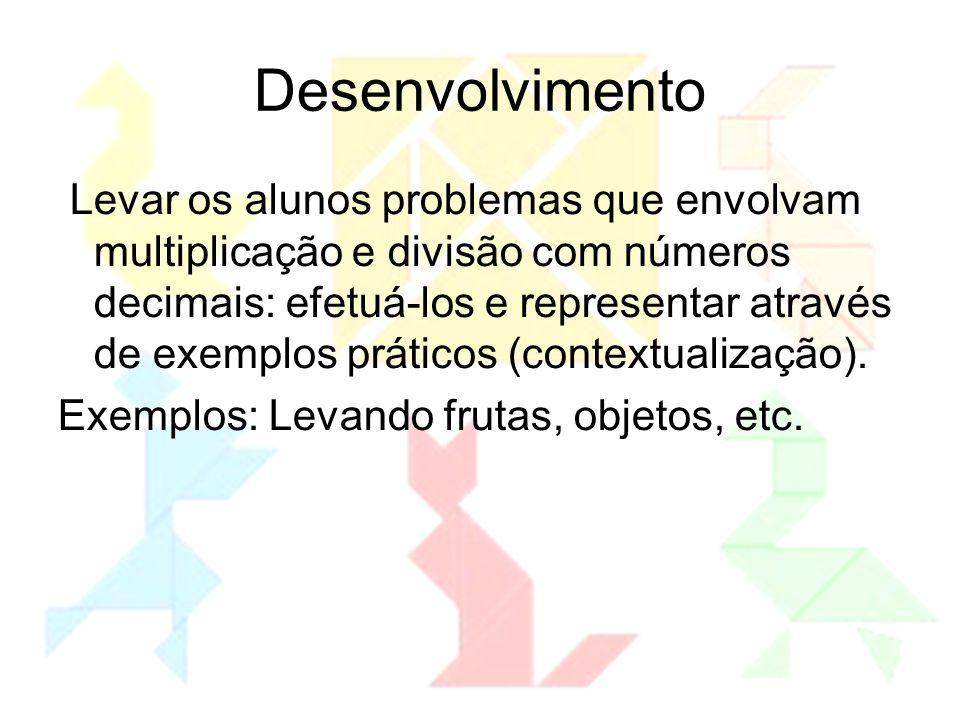 Desenvolvimento Levar os alunos problemas que envolvam multiplicação e divisão com números decimais: efetuá-los e representar através de exemplos prát