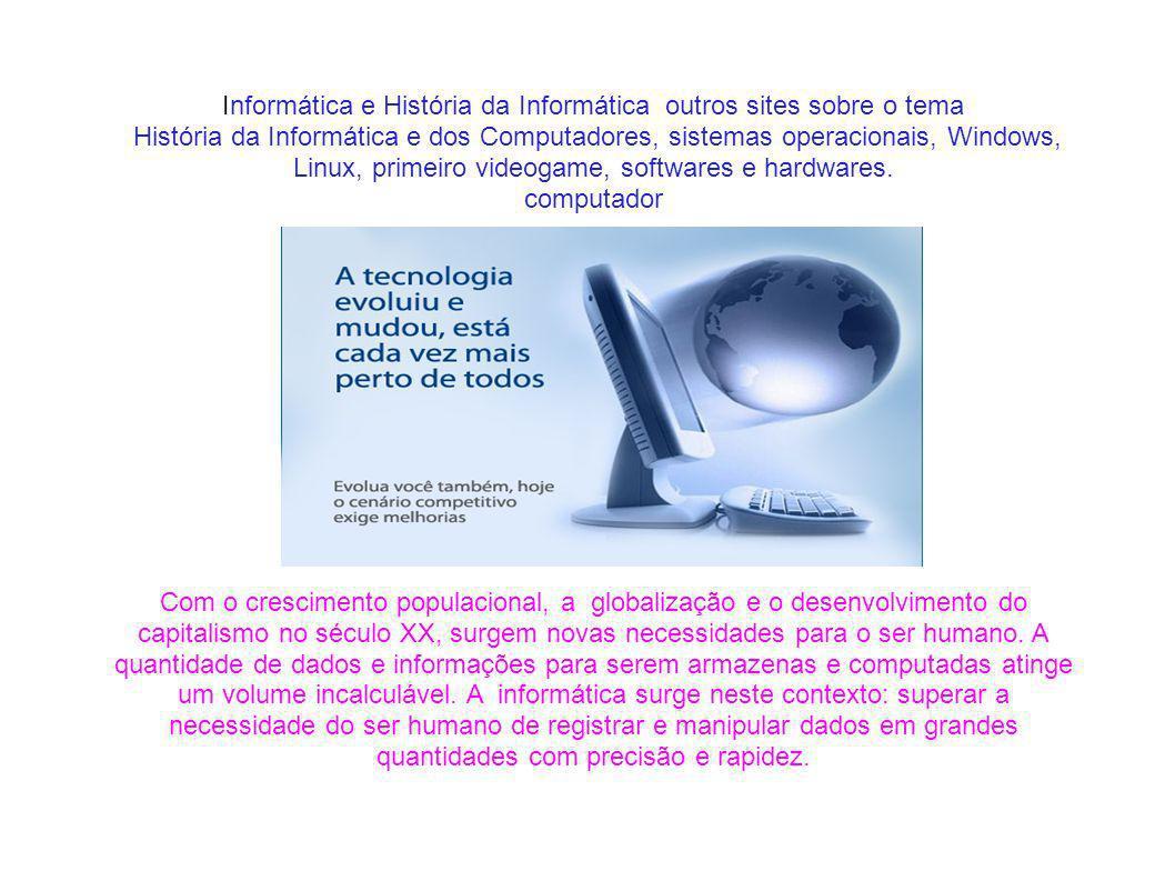 Informática e História da Informática outros sites sobre o tema História da Informática e dos Computadores, sistemas operacionais, Windows, Linux, primeiro videogame, softwares e hardwares.