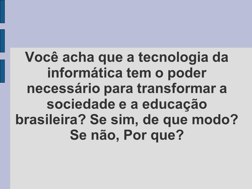 Você acha que a tecnologia da informática tem o poder necessário para transformar a sociedade e a educação brasileira.
