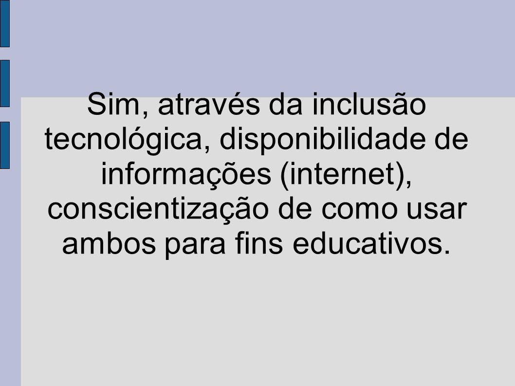 Sim, através da inclusão tecnológica, disponibilidade de informações (internet), conscientização de como usar ambos para fins educativos.