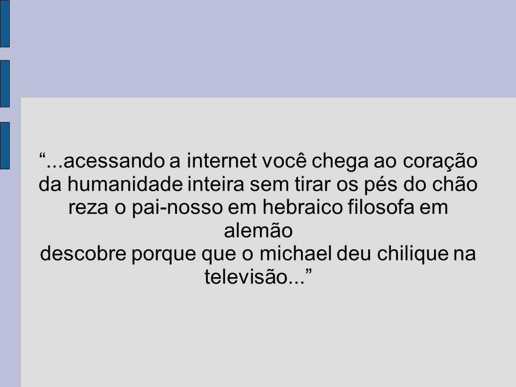 ...acessando a internet você chega ao coração da humanidade inteira sem tirar os pés do chão reza o pai-nosso em hebraico filosofa em alemão descobre porque que o michael deu chilique na televisão...