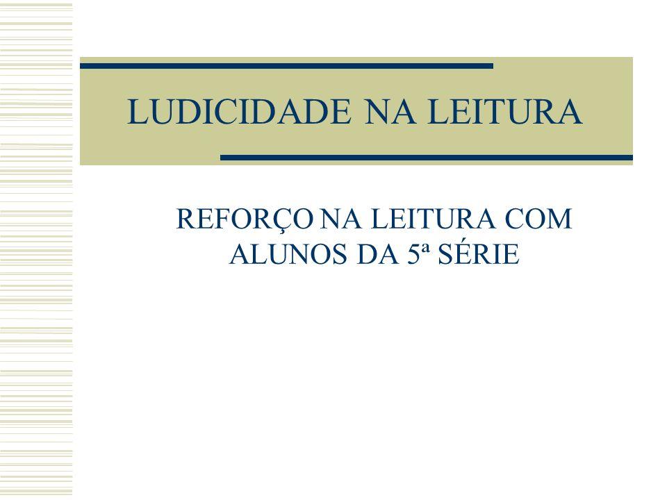 LUDICIDADE NA LEITURA REFORÇO NA LEITURA COM ALUNOS DA 5ª SÉRIE