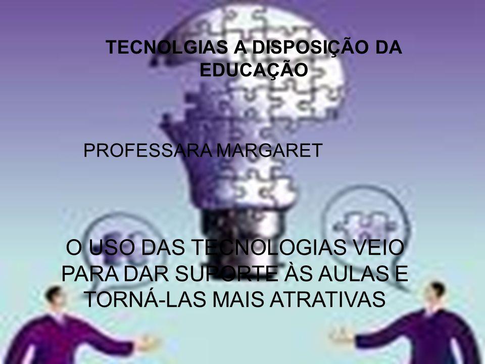 TECNOLGIAS A DISPOSIÇÃO DA EDUCAÇÃO PROFESSARA MARGARET O USO DAS TECNOLOGIAS VEIO PARA DAR SUPORTE ÀS AULAS E TORNÁ-LAS MAIS ATRATIVAS